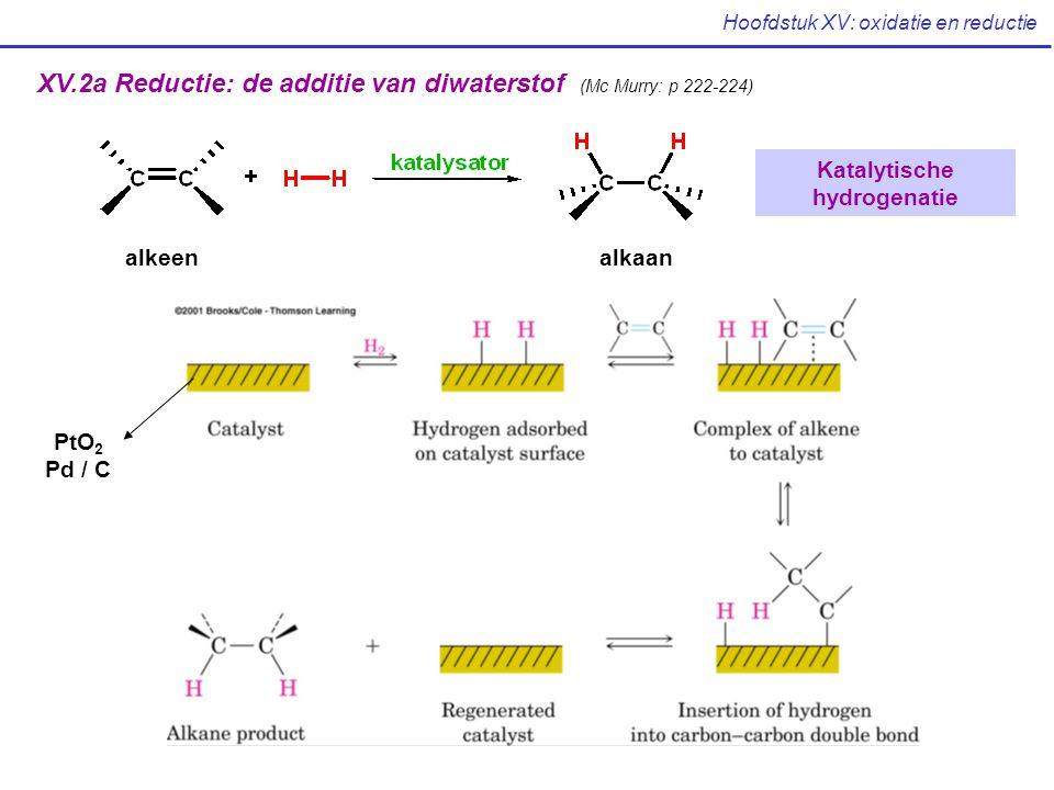 Hoofdstuk XV: oxidatie en reductie XV.2a Reductie: de additie van diwaterstof (Mc Murry: p 222-224) alkeen alkaan Katalytische hydrogenatie PtO 2 Pd /