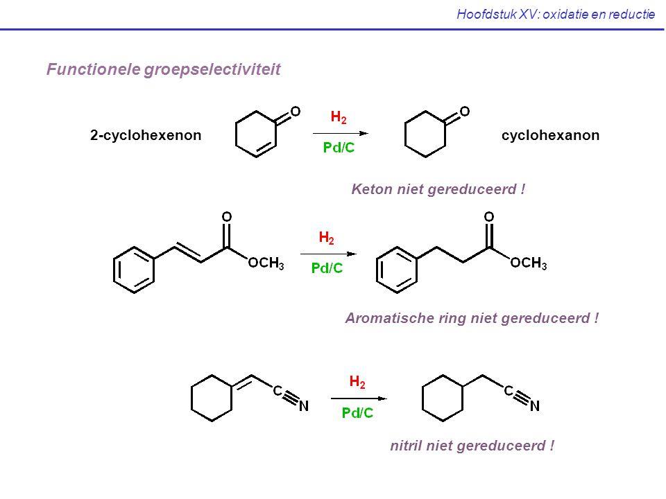Hoofdstuk XV: oxidatie en reductie Functionele groepselectiviteit 2-cyclohexenoncyclohexanon Keton niet gereduceerd ! Aromatische ring niet gereduceer