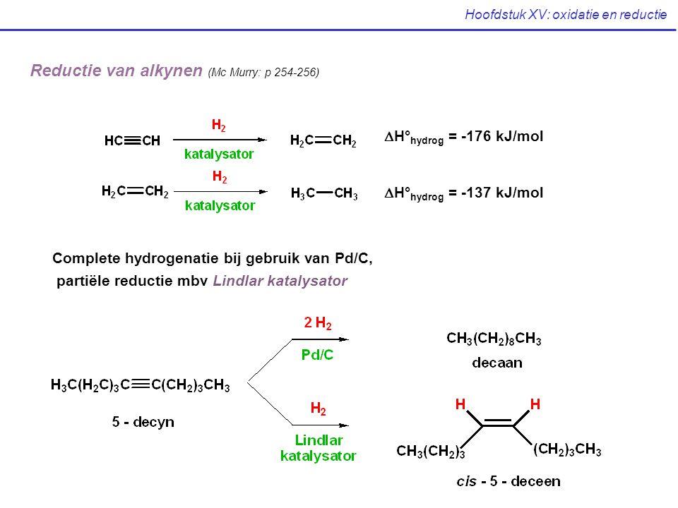 Hoofdstuk XV: oxidatie en reductie Reductie van alkynen (Mc Murry: p 254-256)  H° hydrog = -176 kJ/mol  H° hydrog = -137 kJ/mol Complete hydrogenati