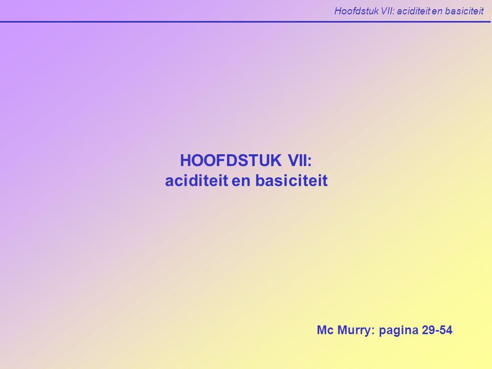 Hoofdstuk VII: aciditeit en basiciteit HOOFDSTUK VII: aciditeit en basiciteit Mc Murry: pagina 29-54