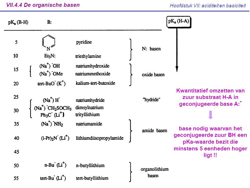 Hoofdstuk VII: aciditeit en basiciteit VII.4.4 De organische basen Kwantitatief omzetten van zuur substraat H-A in geconjugeerde base A: - base nodig