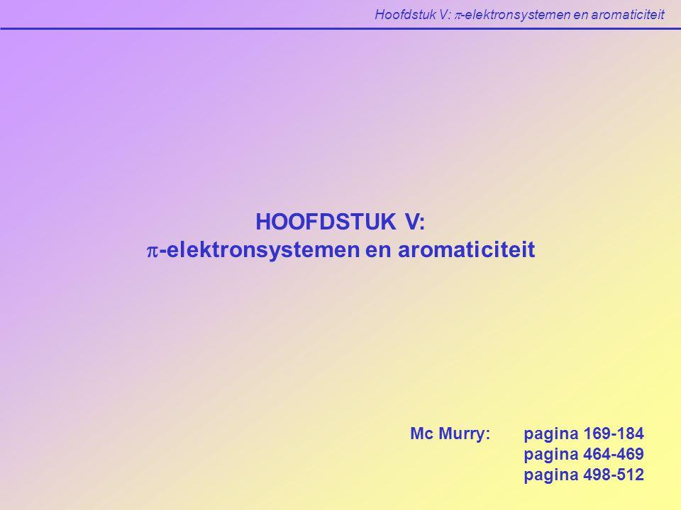 Hoofdstuk V:  -elektronsystemen en aromaticiteit HOOFDSTUK V:  -elektronsystemen en aromaticiteit Mc Murry: pagina 169-184 pagina 464-469 pagina 498