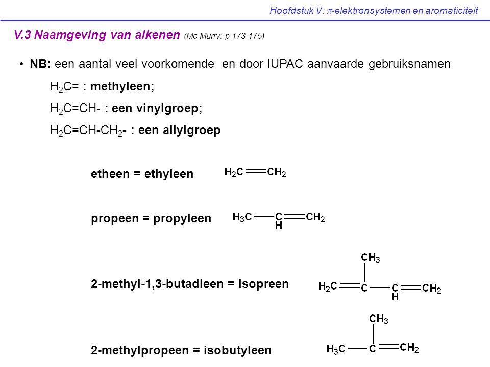 Hoofdstuk V:  -elektronsystemen en aromaticiteit V.3 Naamgeving van alkenen (Mc Murry: p 173-175) NB: een aantal veel voorkomende en door IUPAC aanvaarde gebruiksnamen H 2 C= : methyleen; H 2 C=CH- : een vinylgroep; H 2 C=CH-CH 2 - : een allylgroep etheen = ethyleen propeen = propyleen 2-methyl-1,3-butadieen = isopreen 2-methylpropeen = isobutyleen
