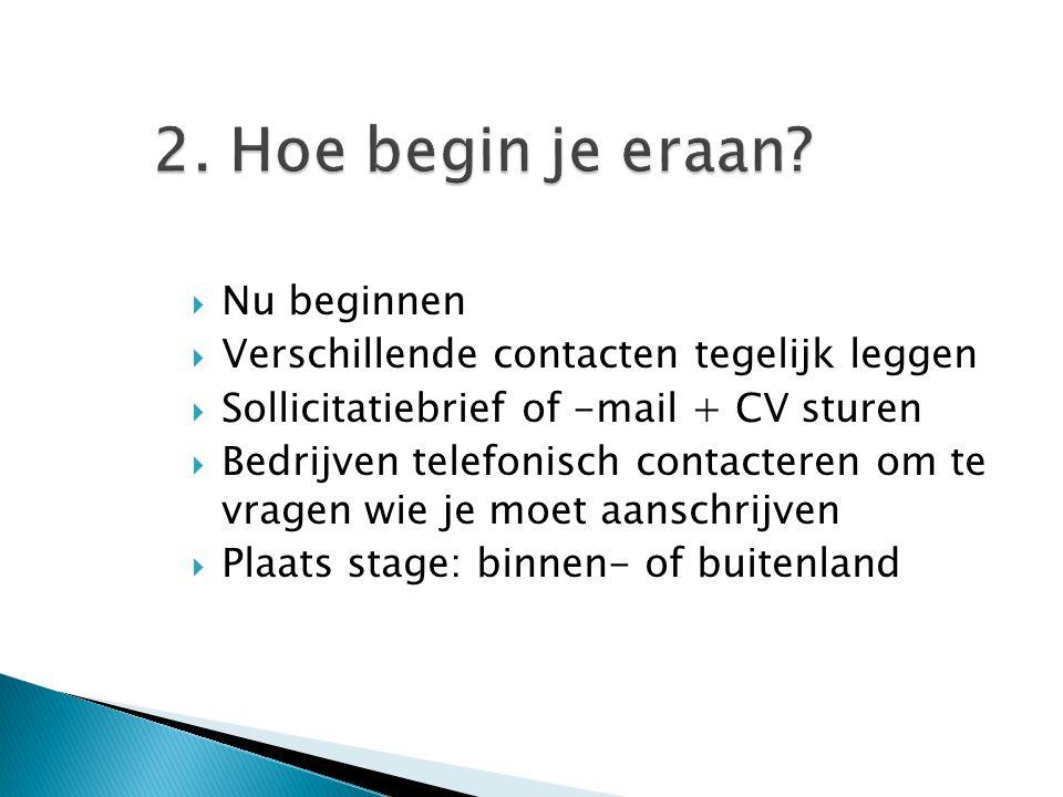 2. Hoe begin je eraan?  Nu beginnen  Verschillende contacten tegelijk leggen  Sollicitatiebrief of -mail + CV sturen  Bedrijven telefonisch contac
