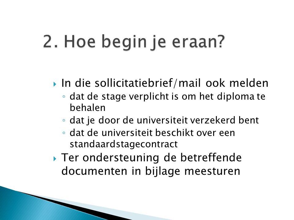 2. Hoe begin je eraan?  In die sollicitatiebrief/mail ook melden ◦ dat de stage verplicht is om het diploma te behalen ◦ dat je door de universiteit