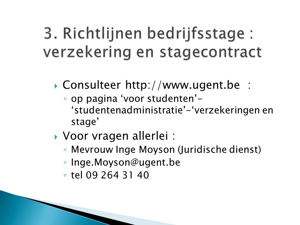 3. Richtlijnen bedrijfsstage : verzekering en stagecontract  Consulteer http://www.ugent.be : ◦ op pagina 'voor studenten'- 'studentenadministratie'-