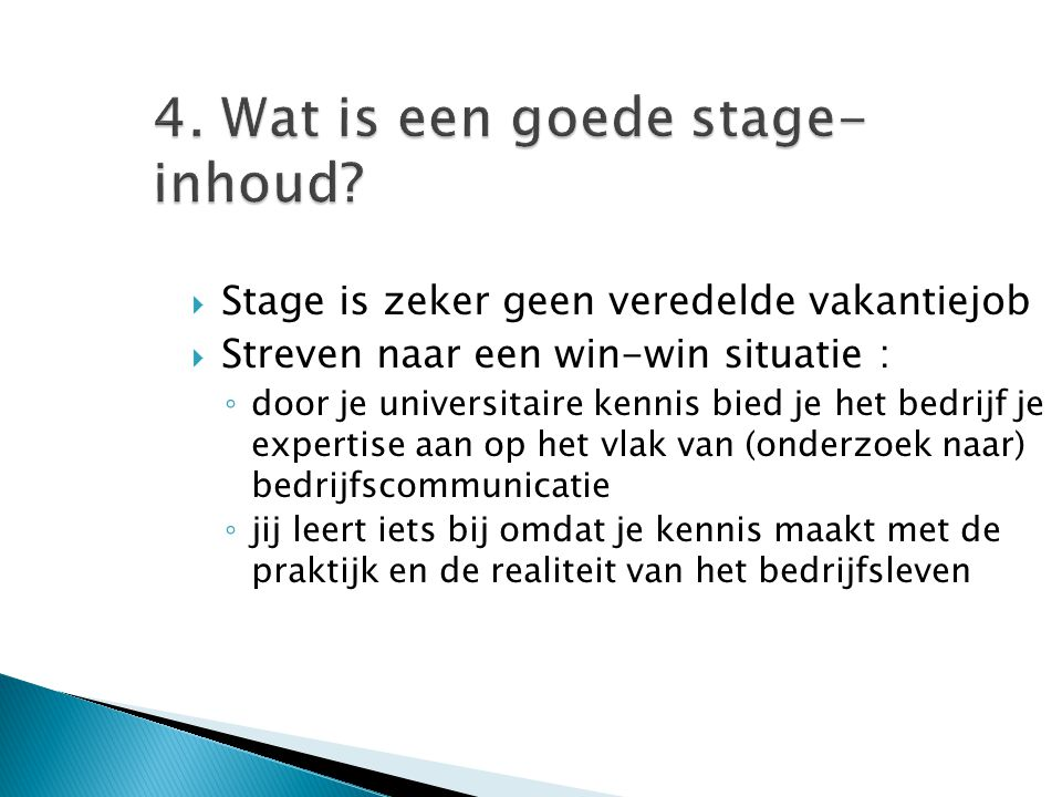 4. Wat is een goede stage- inhoud?  Stage is zeker geen veredelde vakantiejob  Streven naar een win-win situatie : ◦ door je universitaire kennis bi