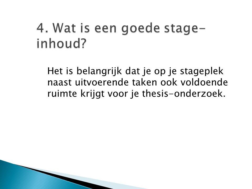 4. Wat is een goede stage- inhoud? Het is belangrijk dat je op je stageplek naast uitvoerende taken ook voldoende ruimte krijgt voor je thesis-onderzo