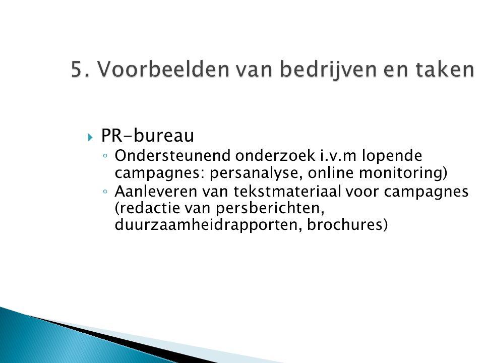 5. Voorbeelden van bedrijven en taken  PR-bureau ◦ Ondersteunend onderzoek i.v.m lopende campagnes: persanalyse, online monitoring) ◦ Aanleveren van