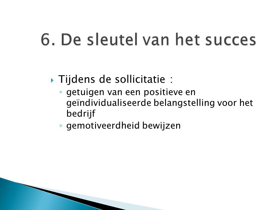 6. De sleutel van het succes  Tijdens de sollicitatie : ◦ getuigen van een positieve en geïndividualiseerde belangstelling voor het bedrijf ◦ gemotiv
