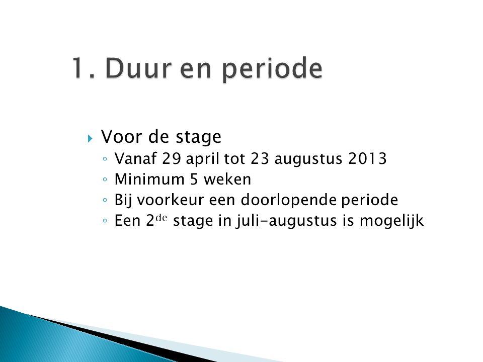 1. Duur en periode  Voor de stage ◦ Vanaf 29 april tot 23 augustus 2013 ◦ Minimum 5 weken ◦ Bij voorkeur een doorlopende periode ◦ Een 2 de stage in