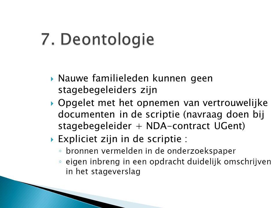 7. Deontologie  Nauwe familieleden kunnen geen stagebegeleiders zijn  Opgelet met het opnemen van vertrouwelijke documenten in de scriptie (navraag