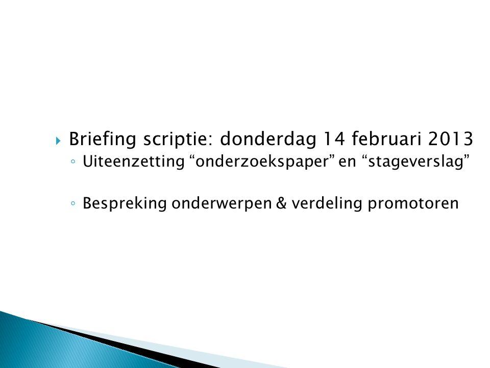 """ Briefing scriptie: donderdag 14 februari 2013 ◦ Uiteenzetting """"onderzoekspaper"""" en """"stageverslag"""" ◦ Bespreking onderwerpen & verdeling promotoren"""