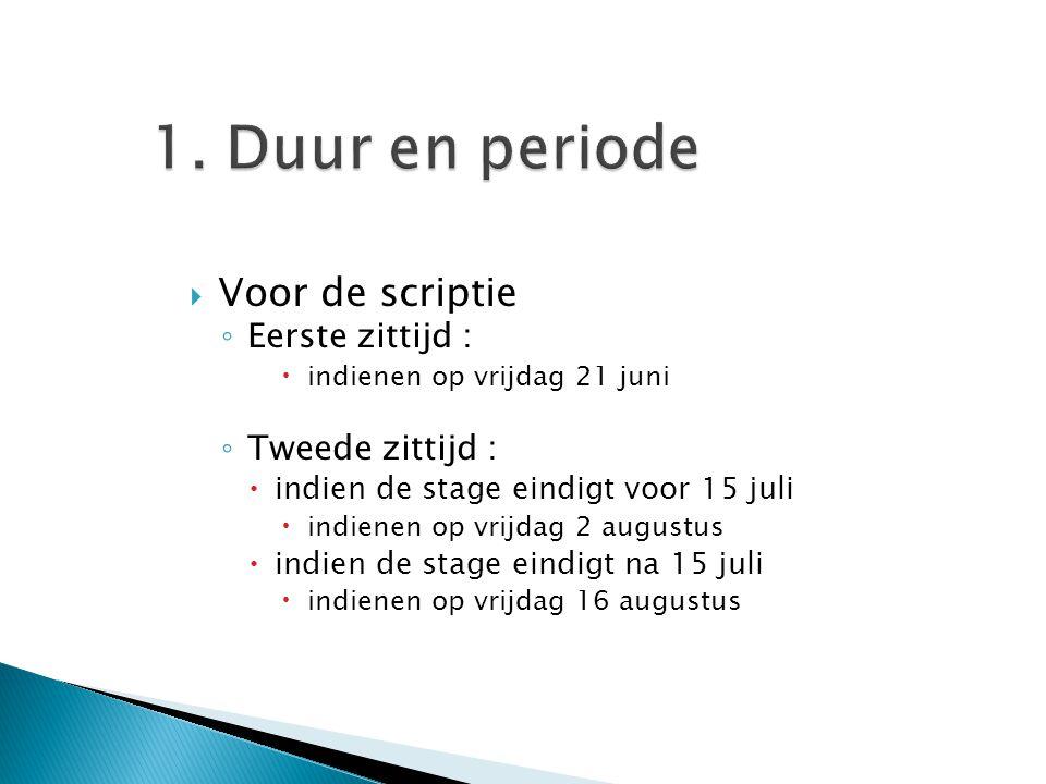 1. Duur en periode  Voor de scriptie ◦ Eerste zittijd :  indienen op vrijdag 21 juni ◦ Tweede zittijd :  indien de stage eindigt voor 15 juli  ind