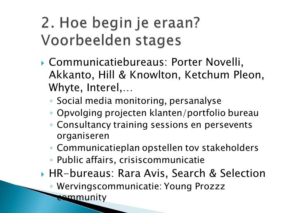 2. Hoe begin je eraan? Voorbeelden stages  Communicatiebureaus: Porter Novelli, Akkanto, Hill & Knowlton, Ketchum Pleon, Whyte, Interel,… ◦ Social me