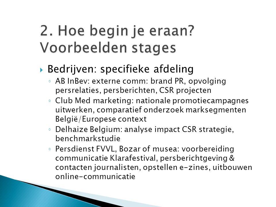 2. Hoe begin je eraan? Voorbeelden stages  Bedrijven: specifieke afdeling ◦ AB InBev: externe comm: brand PR, opvolging persrelaties, persberichten,