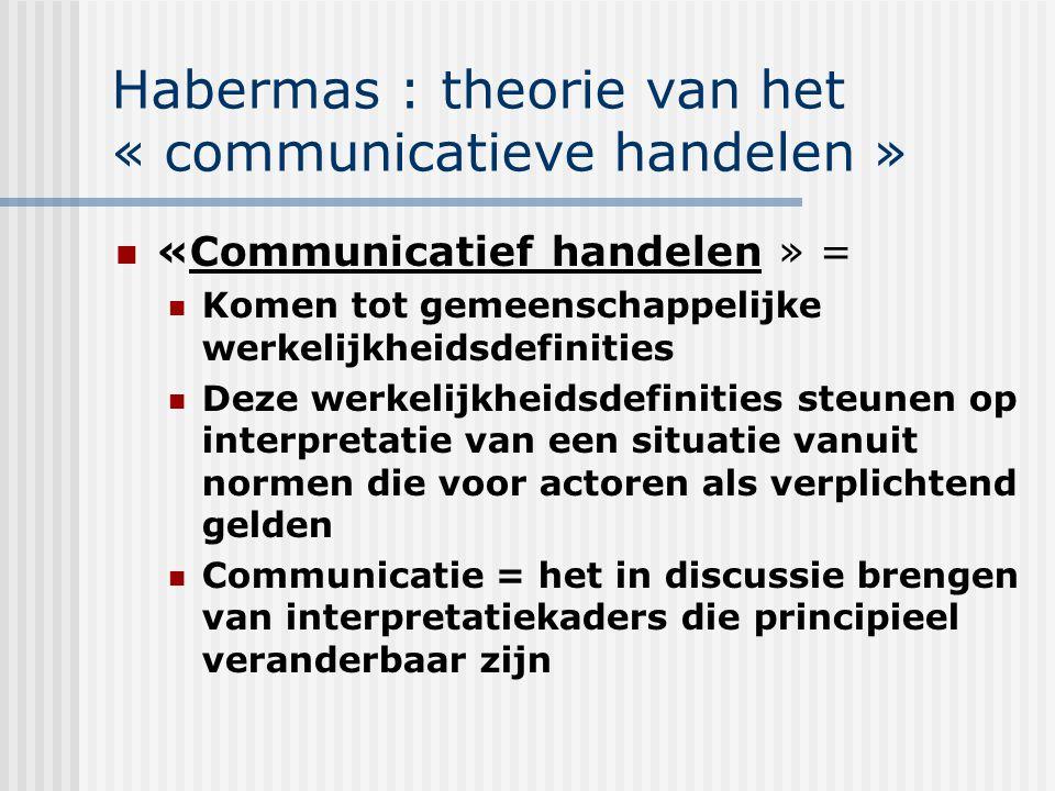 Habermas : theorie van het « communicatieve handelen » «Communicatief handelen » = Komen tot gemeenschappelijke werkelijkheidsdefinities Deze werkelij