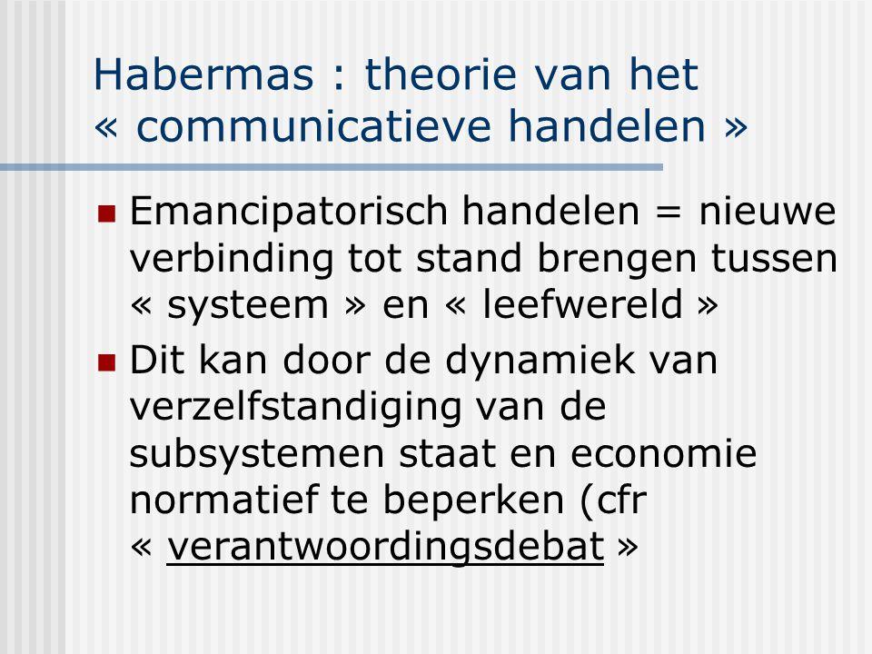 Habermas : theorie van het « communicatieve handelen » Emancipatorisch handelen = nieuwe verbinding tot stand brengen tussen « systeem » en « leefwere