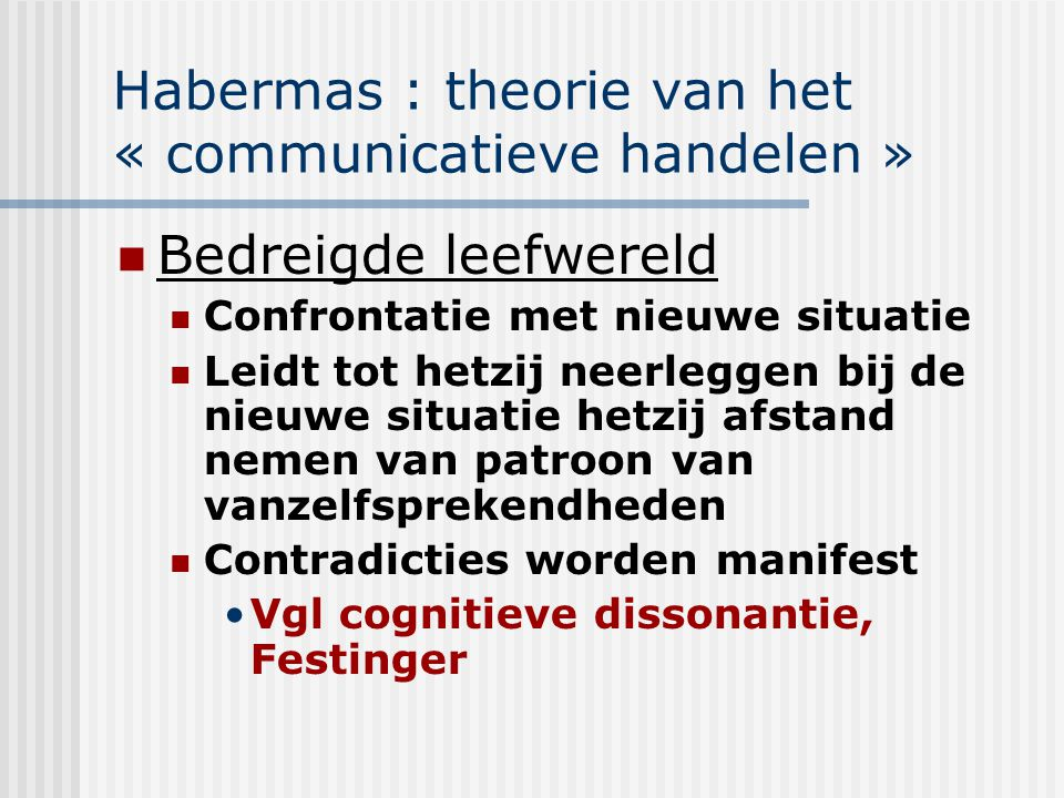 Habermas : theorie van het « communicatieve handelen » Bedreigde leefwereld Confrontatie met nieuwe situatie Leidt tot hetzij neerleggen bij de nieuwe