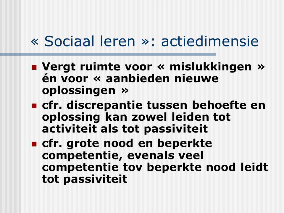 « Sociaal leren »: actiedimensie Vergt ruimte voor « mislukkingen » én voor « aanbieden nieuwe oplossingen » cfr. discrepantie tussen behoefte en oplo