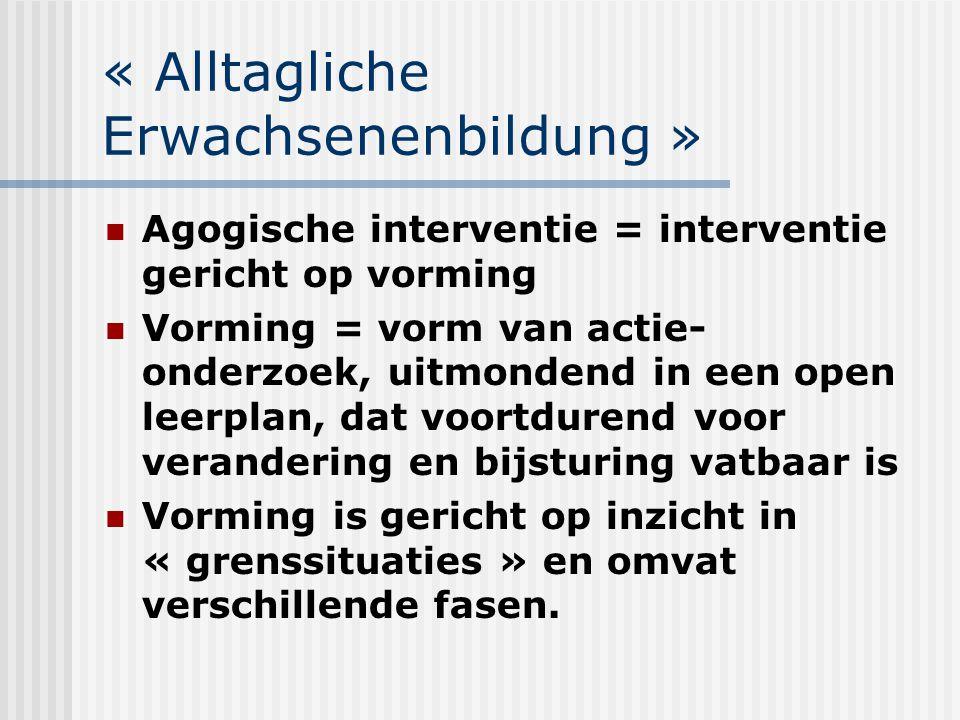 « Alltagliche Erwachsenenbildung » Agogische interventie = interventie gericht op vorming Vorming = vorm van actie- onderzoek, uitmondend in een open