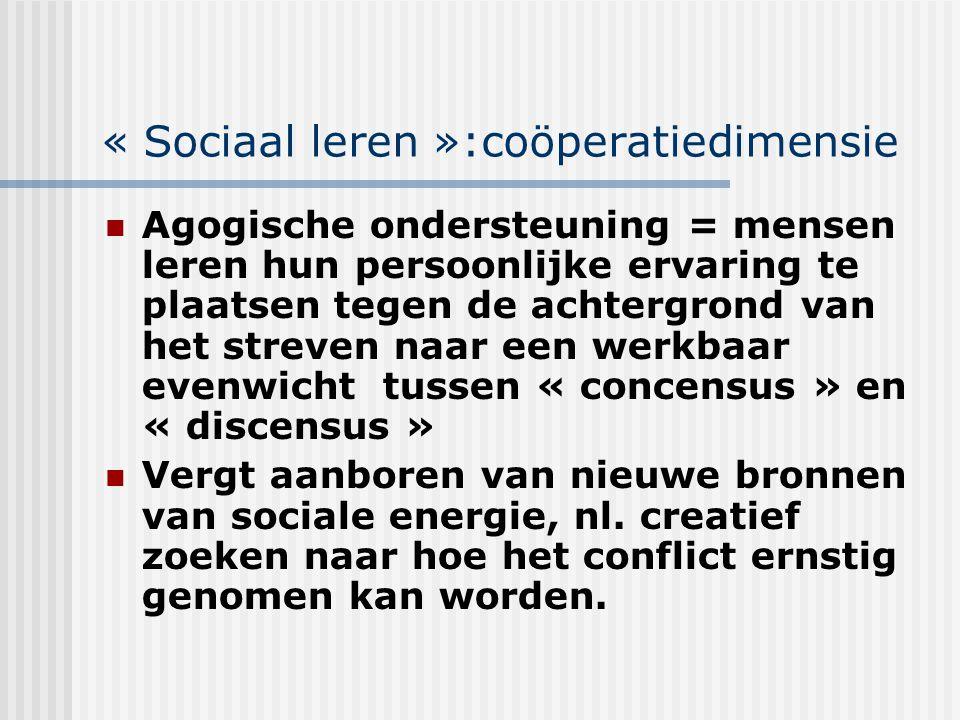« Sociaal leren »:coöperatiedimensie Agogische ondersteuning = mensen leren hun persoonlijke ervaring te plaatsen tegen de achtergrond van het streven