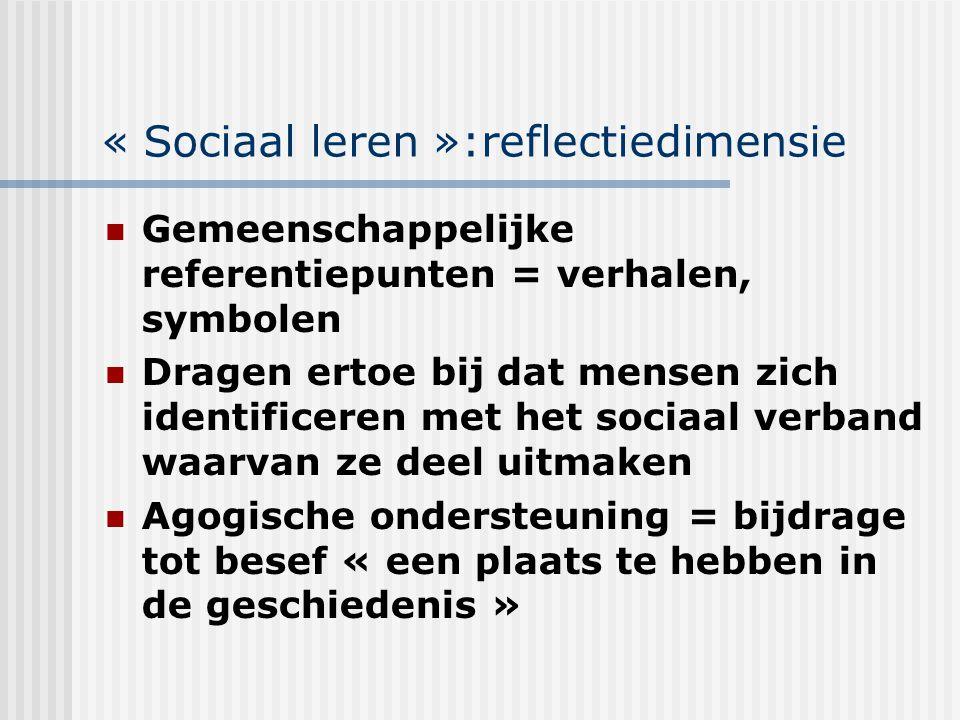 « Sociaal leren »:reflectiedimensie Gemeenschappelijke referentiepunten = verhalen, symbolen Dragen ertoe bij dat mensen zich identificeren met het so