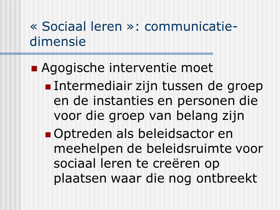 « Sociaal leren »: communicatie- dimensie Agogische interventie moet Intermediair zijn tussen de groep en de instanties en personen die voor die groep