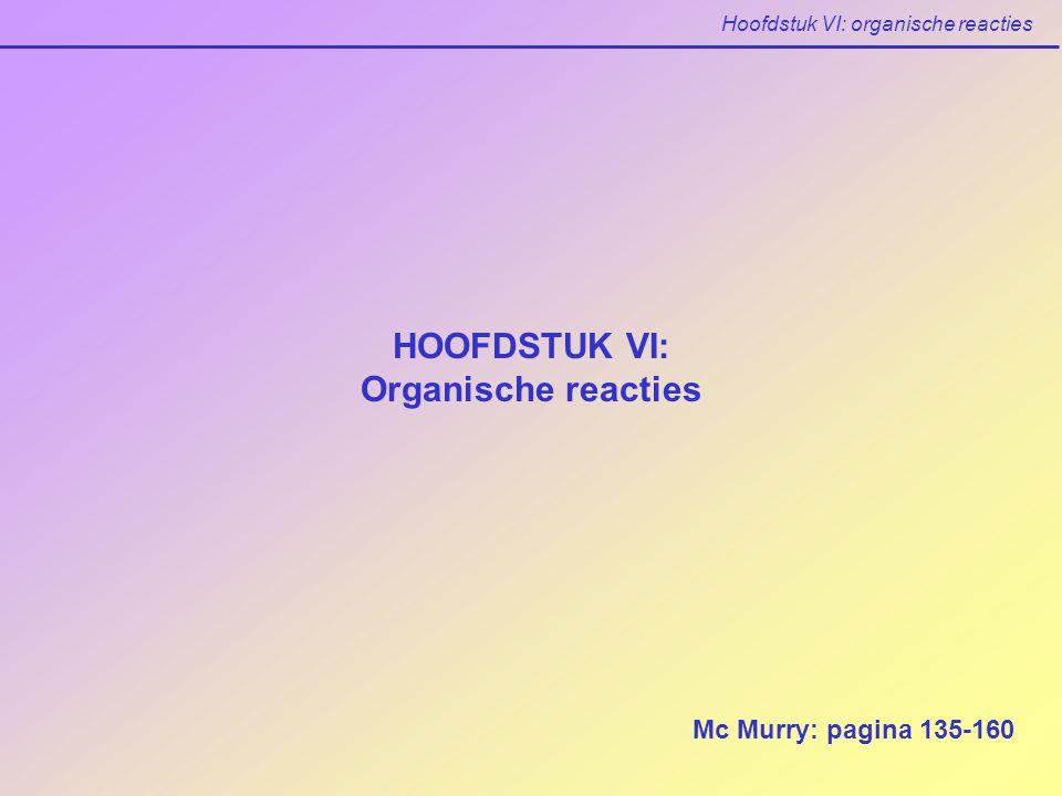 Hoofdstuk VI: organische reacties HOOFDSTUK VI: Organische reacties Mc Murry: pagina 135-160
