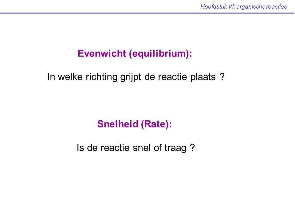 Hoofdstuk VI: organische reacties Evenwicht (equilibrium): In welke richting grijpt de reactie plaats ? Snelheid (Rate): Is de reactie snel of traag ?