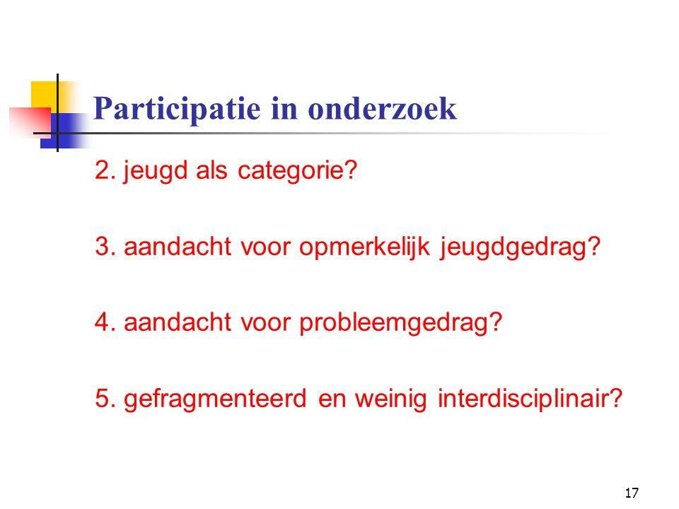 17 Participatie in onderzoek 2. jeugd als categorie? 3. aandacht voor opmerkelijk jeugdgedrag? 4. aandacht voor probleemgedrag? 5. gefragmenteerd en w