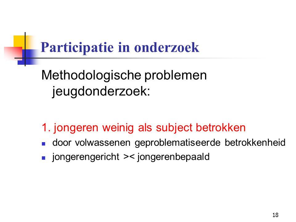 18 Participatie in onderzoek Methodologische problemen jeugdonderzoek: 1. jongeren weinig als subject betrokken door volwassenen geproblematiseerde be