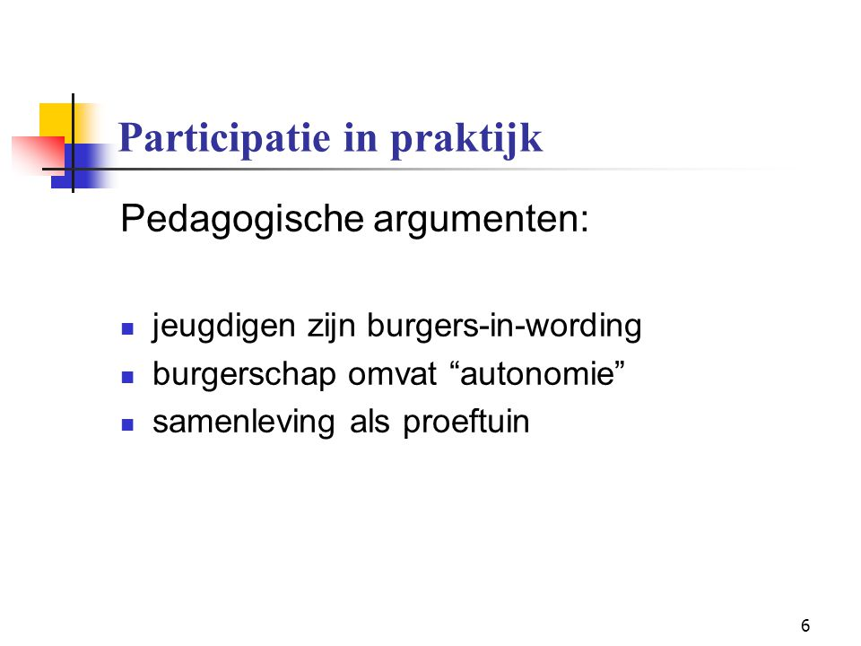 """6 Participatie in praktijk Pedagogische argumenten: jeugdigen zijn burgers-in-wording burgerschap omvat """"autonomie"""" samenleving als proeftuin"""
