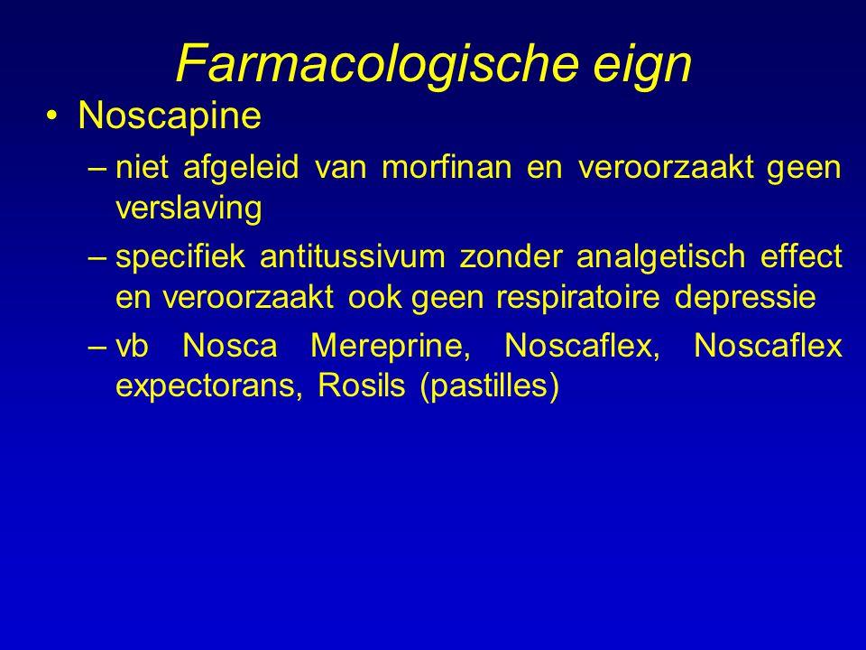 Farmacologische eign Noscapine –niet afgeleid van morfinan en veroorzaakt geen verslaving –specifiek antitussivum zonder analgetisch effect en veroorzaakt ook geen respiratoire depressie –vb Nosca Mereprine, Noscaflex, Noscaflex expectorans, Rosils (pastilles)