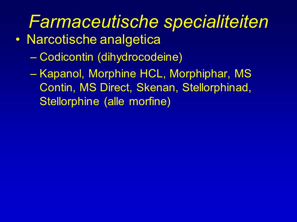 Farmaceutische specialiteiten Narcotische analgetica –Codicontin (dihydrocodeine) –Kapanol, Morphine HCL, Morphiphar, MS Contin, MS Direct, Skenan, Stellorphinad, Stellorphine (alle morfine)