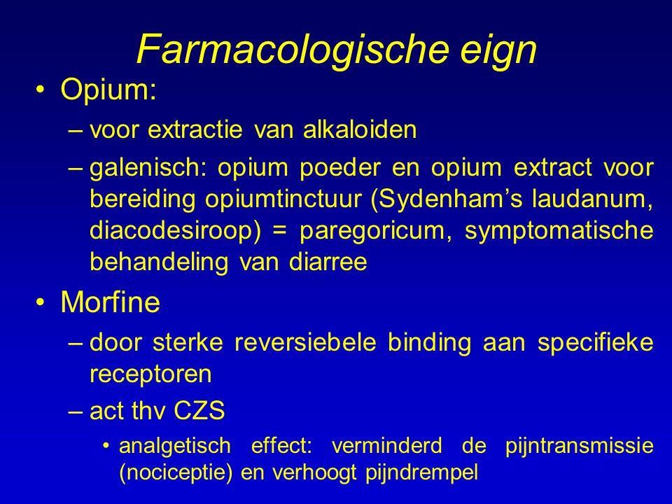 Farmacologische eign Morfine –act thv CZS (vervolg) analgetisch effect (vervolg): onverschillig voor pijn –is een agonist die de activiteit van endorfines op de presynaptsche receptoren nabootst => neurotransmitter substantie P wordt geïnhibeerd –afhankelijkheid doordat aantal receptoren verhoogt = tolerantie, bij stoppen abstinentieverschijnselen: rhinorrhoea (lopende neus), zweten, traanvloed, agitatie, pijn, angst, diarree, naussea respiratoire effecten: depressie van de respiratoire centra = bradypnoe en onregelmatig ademhalingsritme andere centrale effecten: onderdrukt hoestcentrum; veroorzaakt miosis; stimuleerd braakcentrum