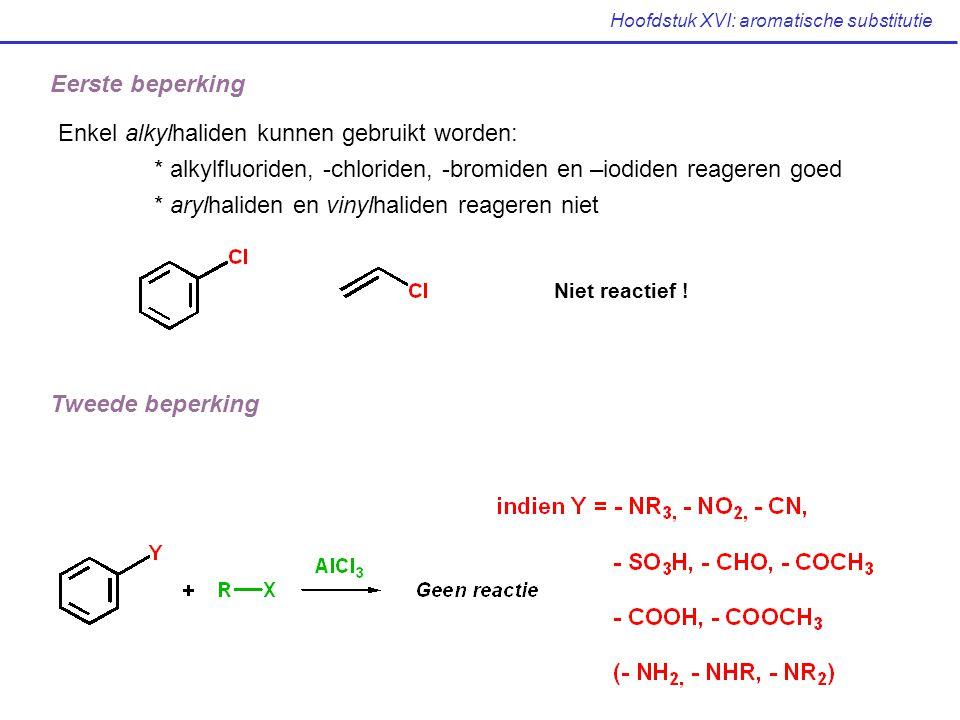 Hoofdstuk XVI: aromatische substitutie Eerste beperking Enkel alkylhaliden kunnen gebruikt worden: * alkylfluoriden, -chloriden, -bromiden en –iodiden