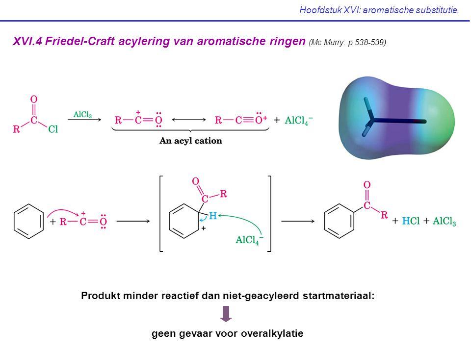 XVI.4 Friedel-Craft acylering van aromatische ringen (Mc Murry: p 538-539) Produkt minder reactief dan niet-geacyleerd startmateriaal: geen gevaar voo