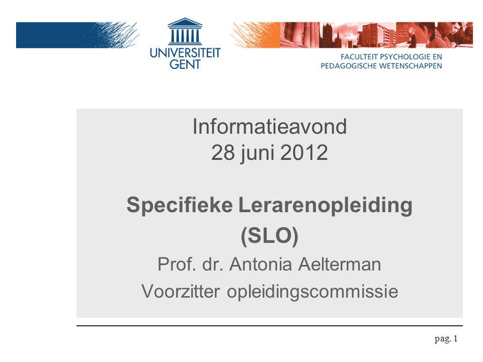 Informatieavond 28 juni 2012 Specifieke Lerarenopleiding (SLO) Prof. dr. Antonia Aelterman Voorzitter opleidingscommissie pag. 1