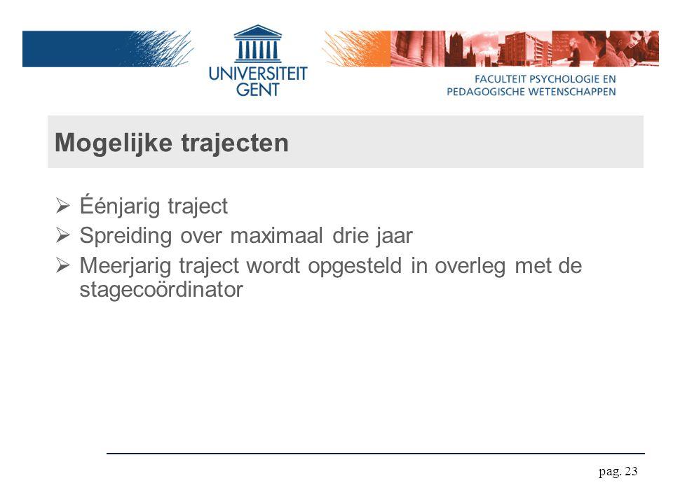 Mogelijke trajecten  Éénjarig traject  Spreiding over maximaal drie jaar  Meerjarig traject wordt opgesteld in overleg met de stagecoördinator pag.