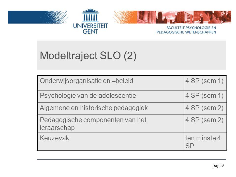Modeltraject SLO (2) Onderwijsorganisatie en –beleid4 SP (sem 1) Psychologie van de adolescentie4 SP (sem 1) Algemene en historische pedagogiek4 SP (sem 2) Pedagogische componenten van het leraarschap 4 SP (sem 2) Keuzevak:ten minste 4 SP pag.