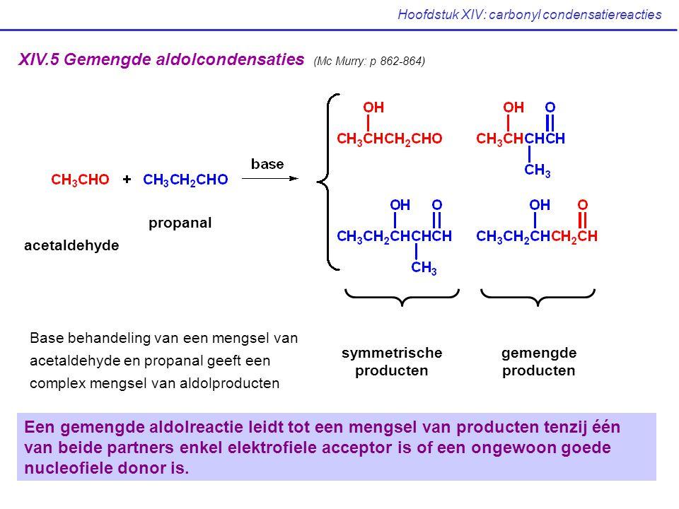 Hoofdstuk XIV: carbonyl condensatiereacties XIV.5 Gemengde aldolcondensaties (Mc Murry: p 862-864) symmetrische producten gemengde producten acetaldehyde propanal Base behandeling van een mengsel van acetaldehyde en propanal geeft een complex mengsel van aldolproducten Een gemengde aldolreactie leidt tot een mengsel van producten tenzij één van beide partners enkel elektrofiele acceptor is of een ongewoon goede nucleofiele donor is.