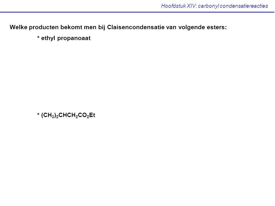 Hoofdstuk XIV: carbonyl condensatiereacties Welke producten bekomt men bij Claisencondensatie van volgende esters: * ethyl propanoaat * (CH 3 ) 2 CHCH 2 CO 2 Et
