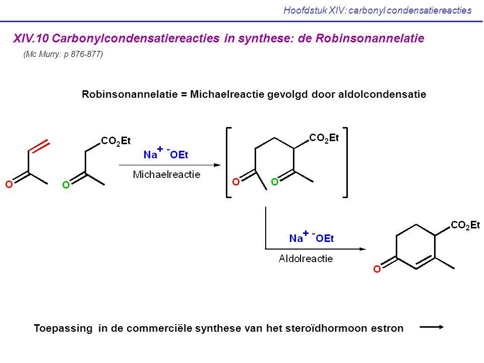 Hoofdstuk XIV: carbonyl condensatiereacties XIV.10 Carbonylcondensatiereacties in synthese: de Robinsonannelatie (Mc Murry: p 876-877) Robinsonannelatie = Michaelreactie gevolgd door aldolcondensatie Toepassing in de commerciële synthese van het steroïdhormoon estron