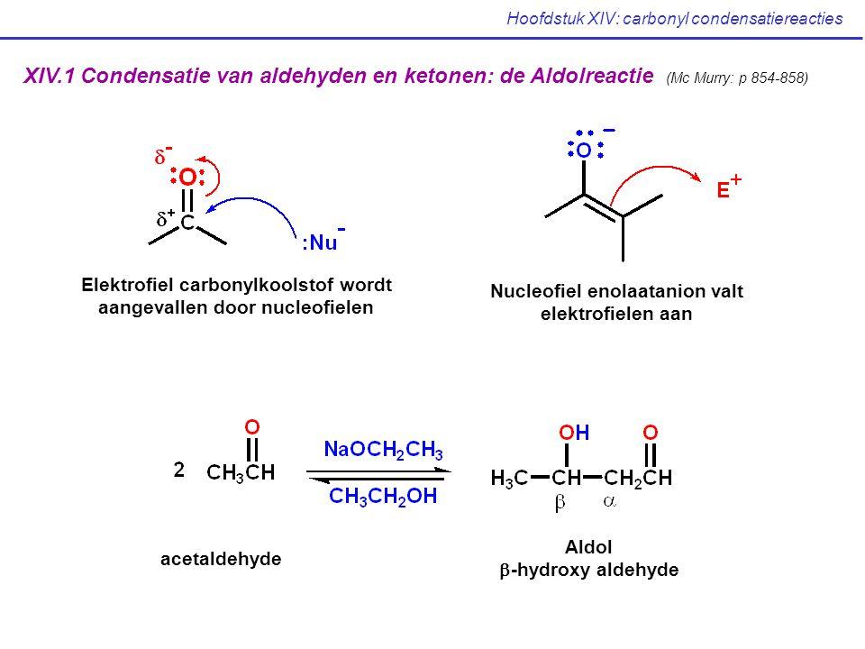 Hoofdstuk XIV: carbonyl condensatiereacties XIV.1 Condensatie van aldehyden en ketonen: de Aldolreactie (Mc Murry: p 854-858) Elektrofiel carbonylkoolstof wordt aangevallen door nucleofielen Nucleofiel enolaatanion valt elektrofielen aan acetaldehyde Aldol  -hydroxy aldehyde