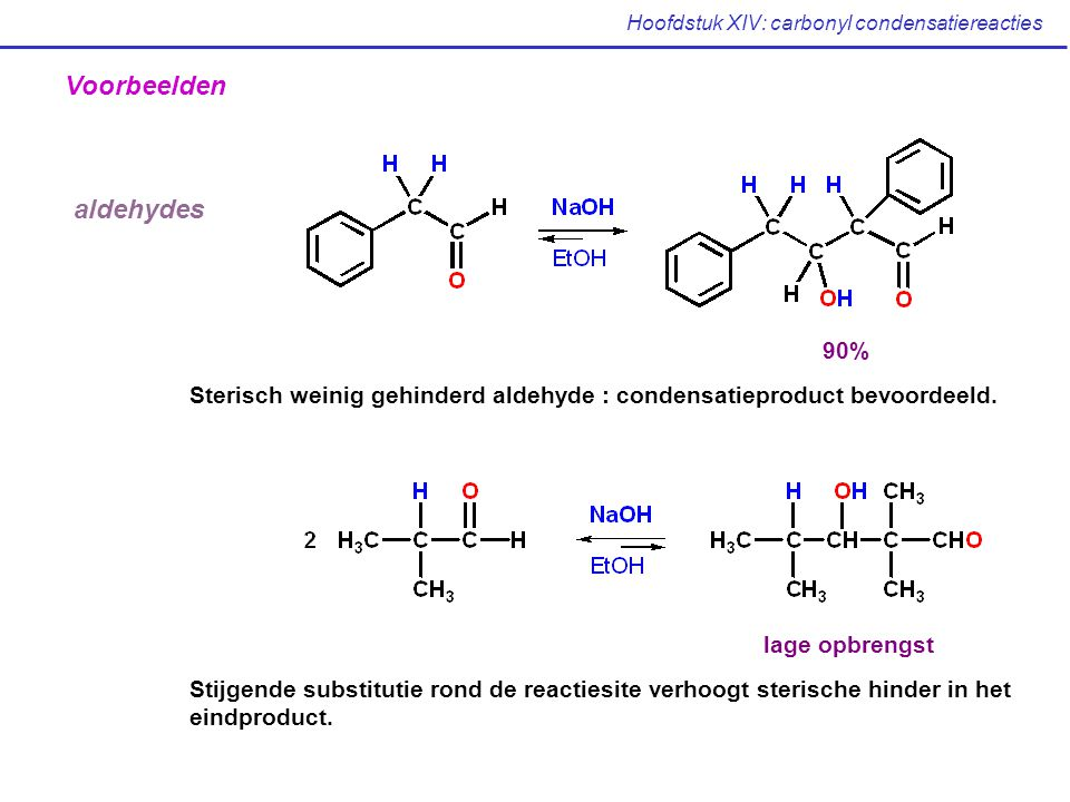 Hoofdstuk XIV: carbonyl condensatiereacties Voorbeelden aldehydes Sterisch weinig gehinderd aldehyde : condensatieproduct bevoordeeld.