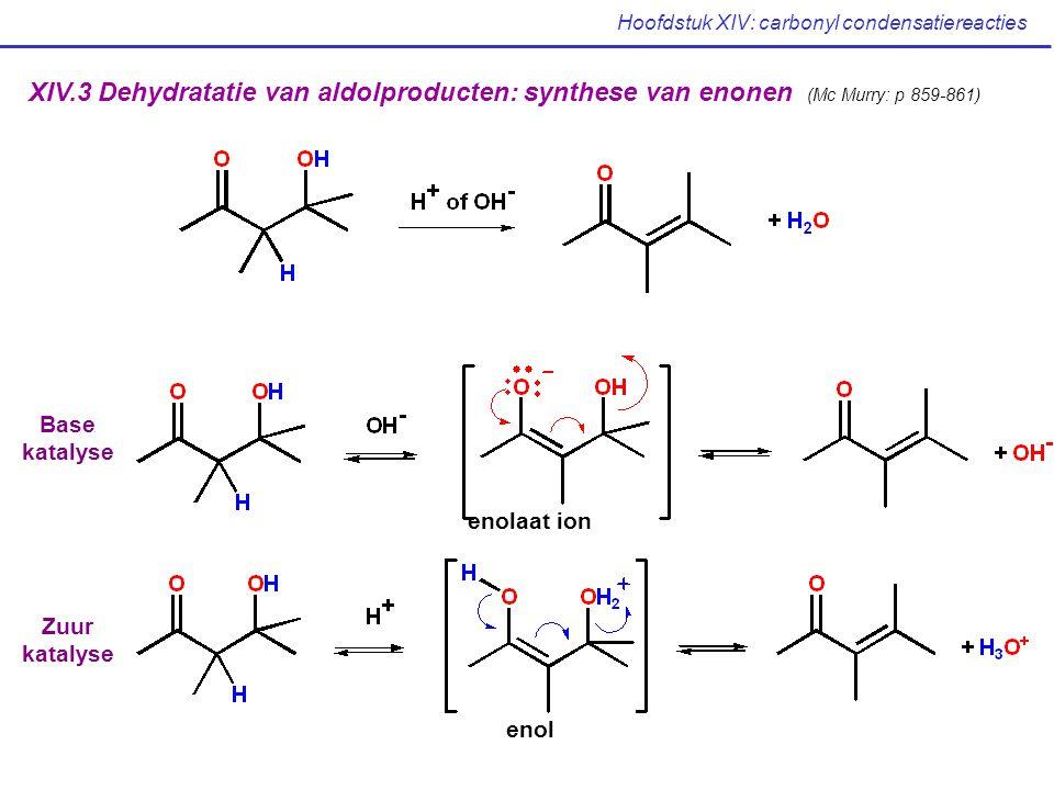 Hoofdstuk XIV: carbonyl condensatiereacties XIV.3 Dehydratatie van aldolproducten: synthese van enonen (Mc Murry: p 859-861) Base katalyse Zuur katalyse enolaat ion enol