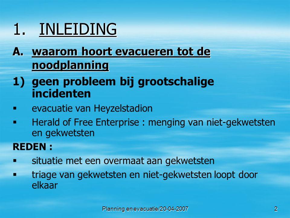 Planning en evacuatie/20-04-20073 1.INLEIDING (2) 2) 2)problemen bij kleinschalige incidenten   brand in een appartementsgebouw   bommelding op een trein REDEN :   situatie begint vaak als onbetekenend   zonder gekwetsten is er geen noodplan 3) 3)hernieuwde aandacht voor evacuaties   preventieve evacuatie in geval van bioterrorisme   evacuatie als gevolg van natuurfenomenen (overstroming)