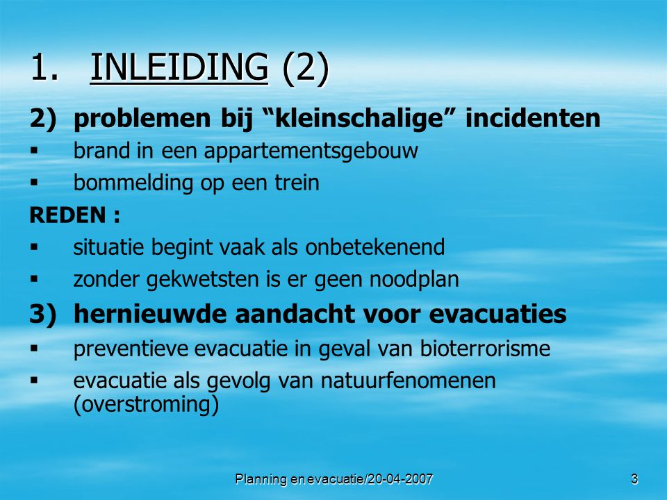 Planning en evacuatie/20-04-20074 1.INLEIDING (3) B.wettelijke grondslag voor een evacuatie 1) 1)vroegere situatie   tot 2003 : enkel wetgeving betreffende veiligheid van werknemers (20-tal teksten)   2003 : nucleair noodplan   2006 : KB betreffende de nood- en interventieplanning 2) 2)KB van 16 februari 2006   notie evacuatie weerhouden in KB politie voert evacuatie uit medische discipline vangt op evacuatie hoort tot ANIP of BNIP