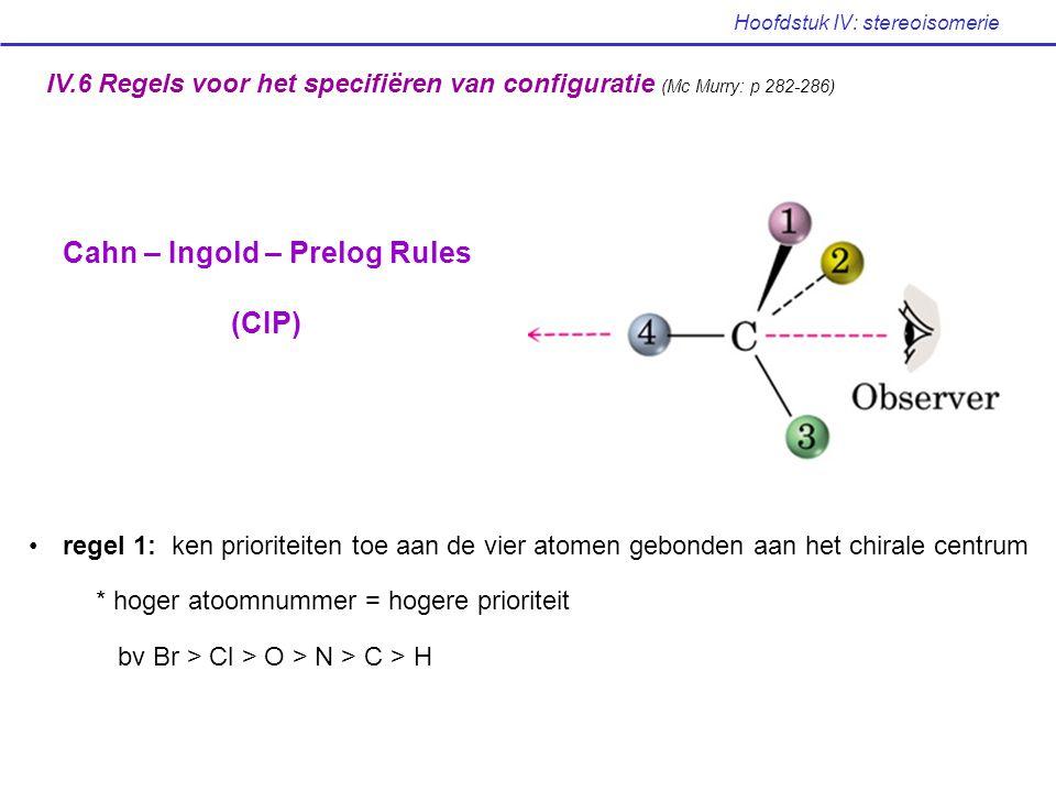 Hoofdstuk IV: stereoisomerie IV.6 Regels voor het specifiëren van configuratie (Mc Murry: p 282-286) Cahn – Ingold – Prelog Rules (CIP) regel 1: ken p